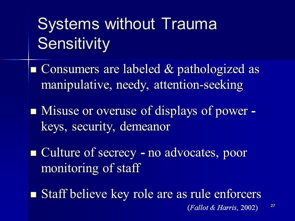 27 Systems without Trauma Sensitivity Consumers are labeled & pathologized as manipulative, needy, attention-seeking Consumers are labeled & pathologi
