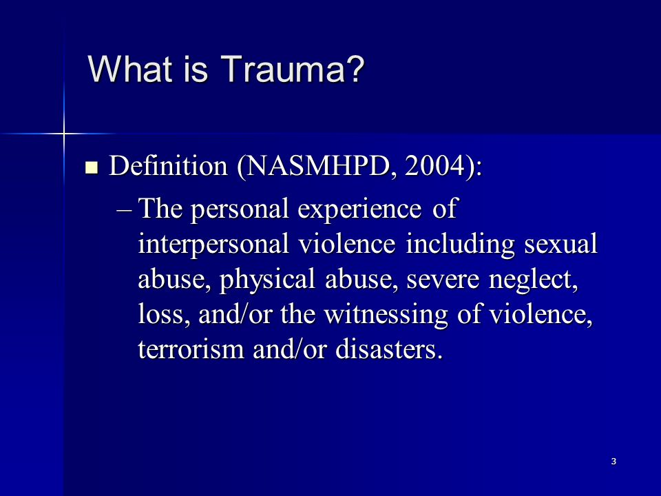 3 What is Trauma? Definition (NASMHPD, 2004): Definition (NASMHPD, 2004): –The personal experience of interpersonal violence including sexual abuse, p