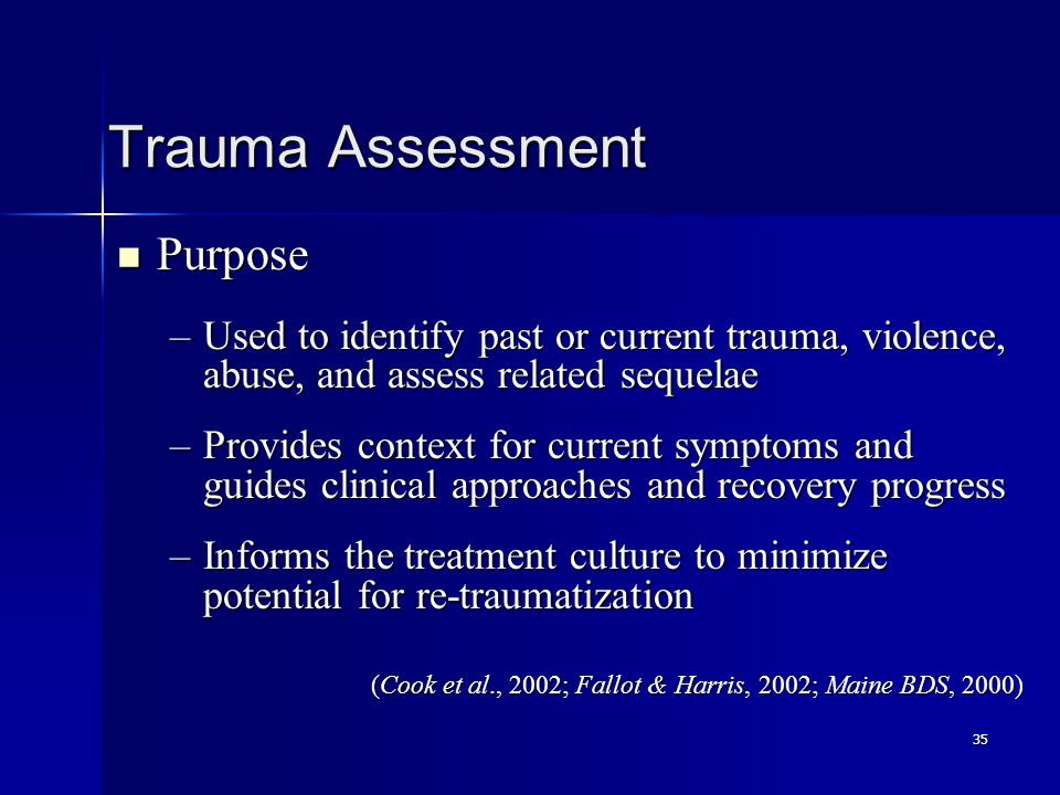 35 Trauma Assessment Purpose Purpose –Used to identify past or current trauma, violence, abuse, and assess related sequelae –Provides context for curr