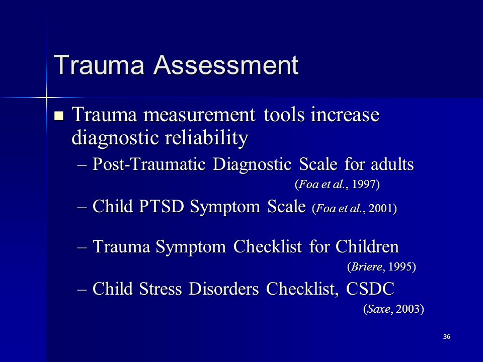 36 Trauma Assessment Trauma measurement tools increase diagnostic reliability Trauma measurement tools increase diagnostic reliability –Post-Traumatic Diagnostic Scale for adults (Foa et al., 1997) –Child PTSD Symptom Scale (Foa et al., 2001) –Trauma Symptom Checklist for Children (Briere, 1995) –Child Stress Disorders Checklist, CSDC (Saxe, 2003)