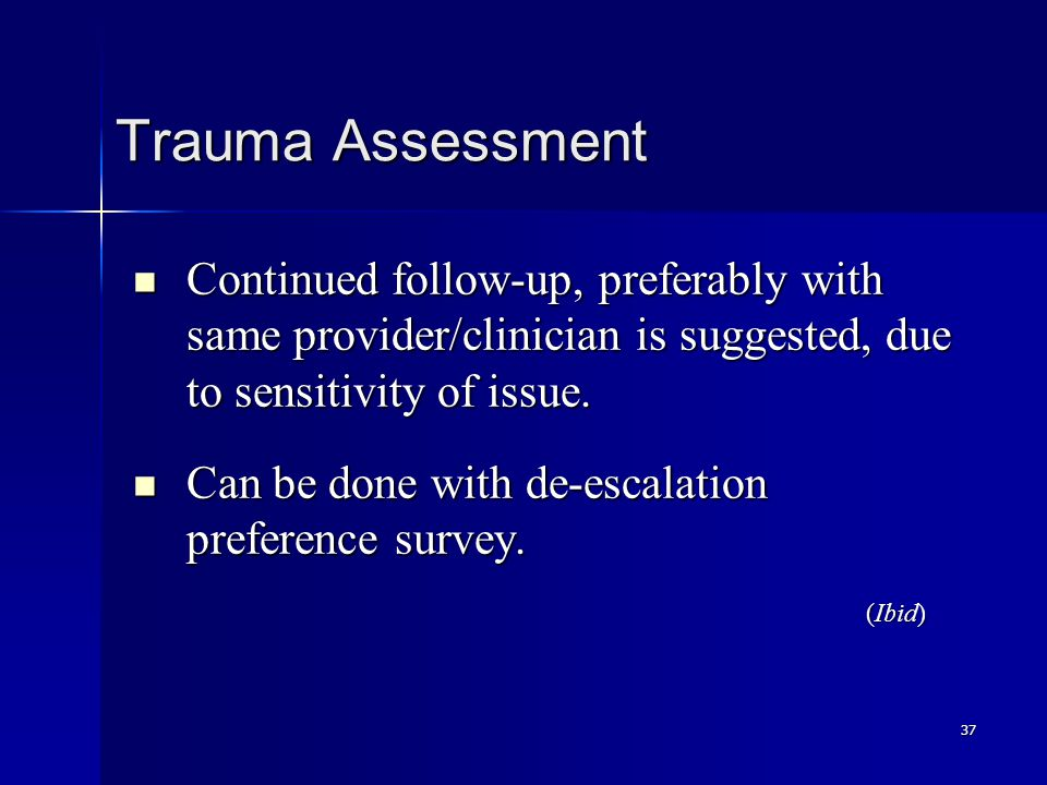 37 Trauma Assessment Continued follow-up, preferably with same provider/clinician is suggested, due to sensitivity of issue. Continued follow-up, pref