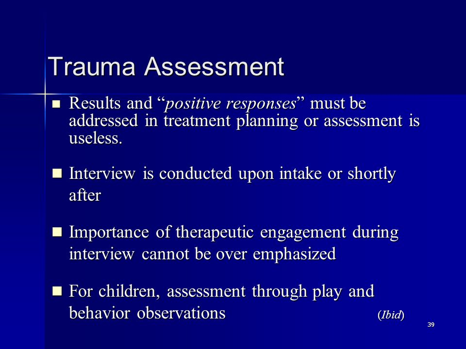 39 Trauma Assessment Results and positive responses must be addressed in treatment planning or assessment is useless.
