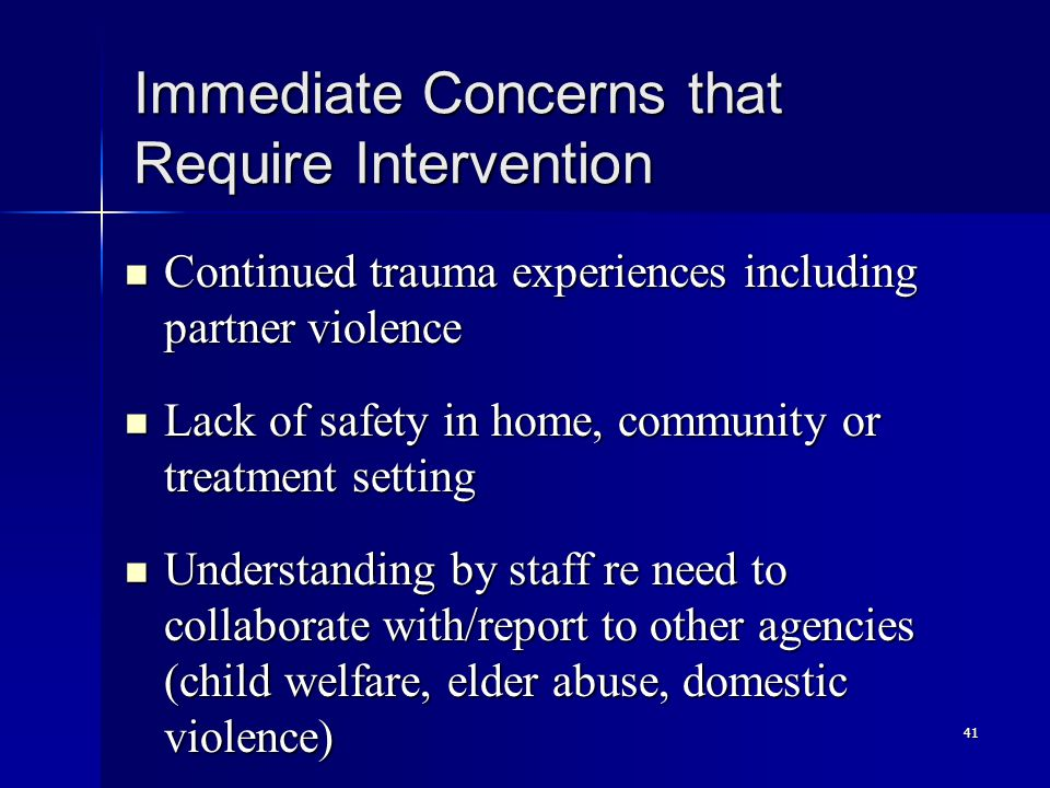 41 Immediate Concerns that Require Intervention Continued trauma experiences including partner violence Continued trauma experiences including partner