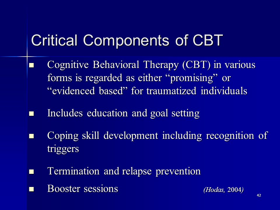42 Critical Components of CBT Cognitive Behavioral Therapy (CBT) in various forms is regarded as either promising or evidenced based for traumatized individuals Cognitive Behavioral Therapy (CBT) in various forms is regarded as either promising or evidenced based for traumatized individuals Includes education and goal setting Includes education and goal setting Coping skill development including recognition of triggers Coping skill development including recognition of triggers Termination and relapse prevention Termination and relapse prevention Booster sessions (Hodas, 2004) Booster sessions (Hodas, 2004)