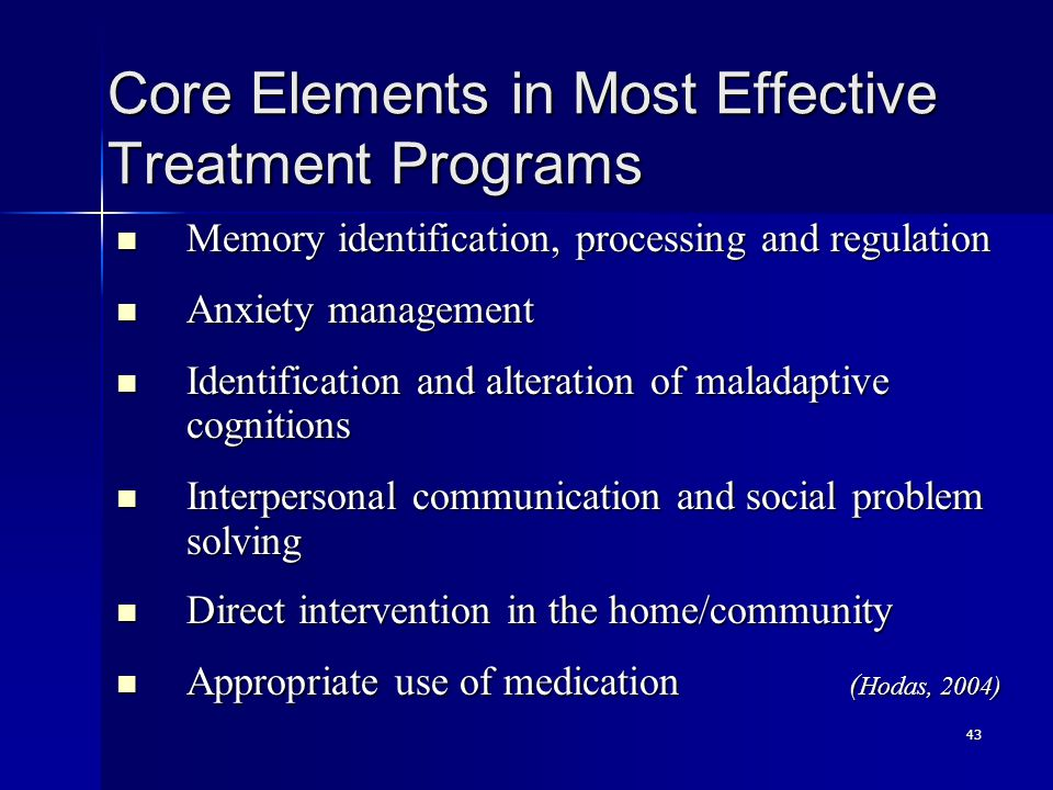 43 Core Elements in Most Effective Treatment Programs Memory identification, processing and regulation Memory identification, processing and regulation Anxiety management Anxiety management Identification and alteration of maladaptive cognitions Identification and alteration of maladaptive cognitions Interpersonal communication and social problem solving Interpersonal communication and social problem solving Direct intervention in the home/community Direct intervention in the home/community Appropriate use of medication ( Hodas, 2004) Appropriate use of medication ( Hodas, 2004)