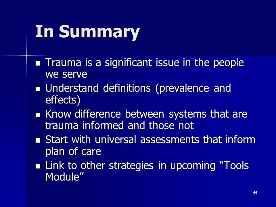 44 In Summary Trauma is a significant issue in the people we serve Trauma is a significant issue in the people we serve Understand definitions (preval