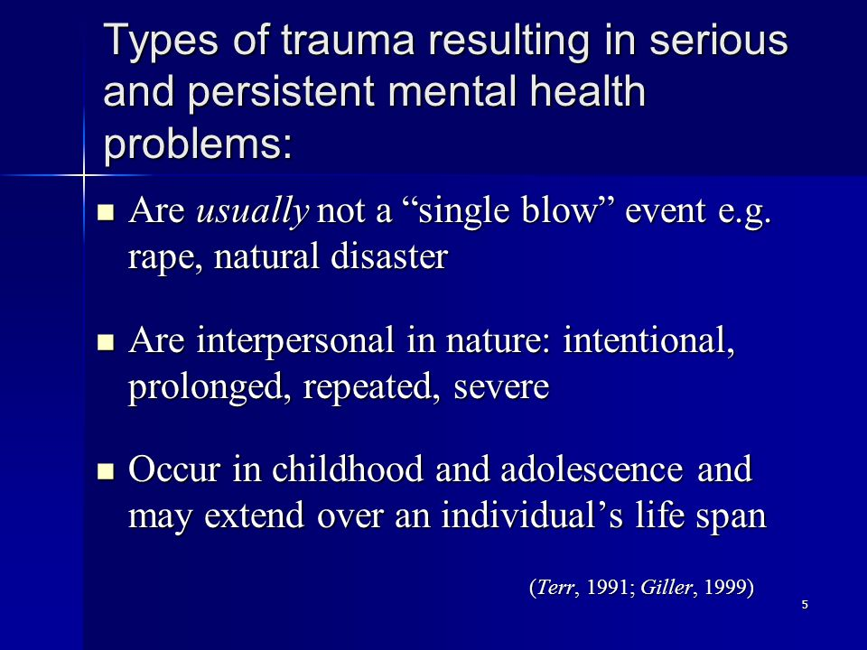 5 Types of trauma resulting in serious and persistent mental health problems: Are usually not a single blow event e.g.