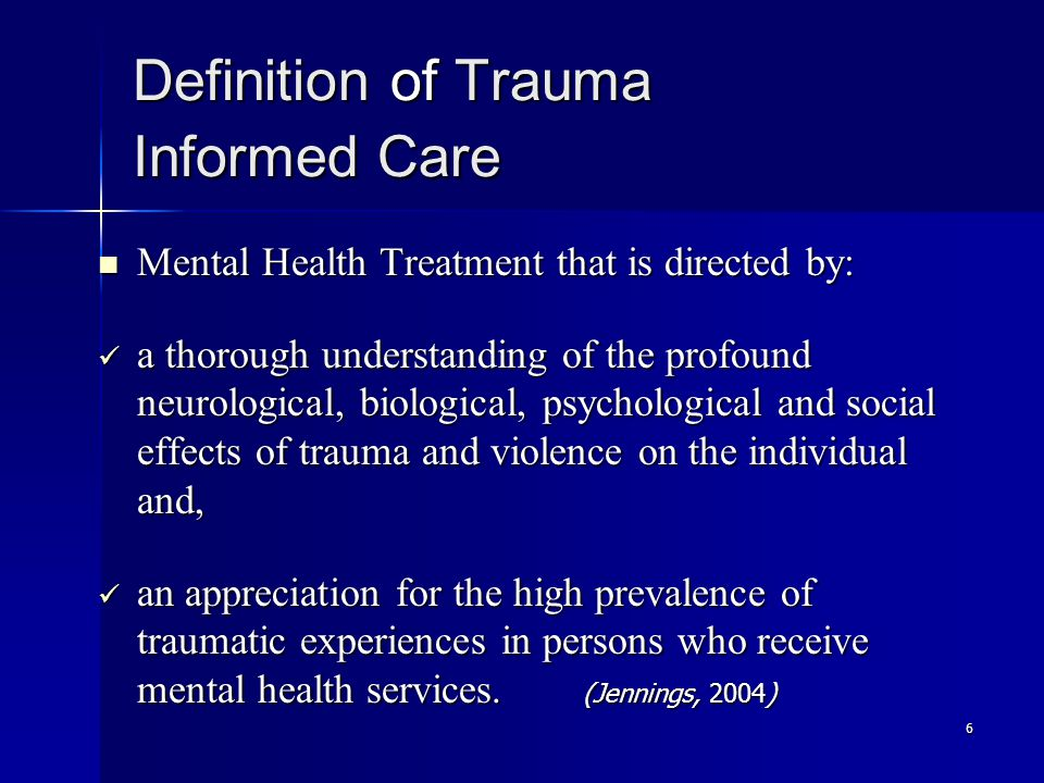 6 Definition of Trauma Informed Care Mental Health Treatment that is directed by: Mental Health Treatment that is directed by: a thorough understanding of the profound neurological, biological, psychological and social effects of trauma and violence on the individual and, a thorough understanding of the profound neurological, biological, psychological and social effects of trauma and violence on the individual and, an appreciation for the high prevalence of traumatic experiences in persons who receive mental health services.
