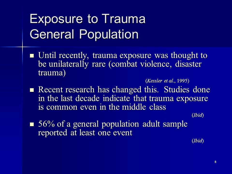 8 Exposure to Trauma General Population Until recently, trauma exposure was thought to be unilaterally rare (combat violence, disaster trauma) Until r