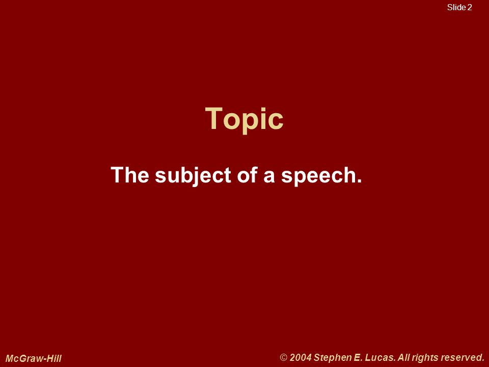 Slide 2 McGraw-Hill © 2004 Stephen E. Lucas. All rights reserved. Topic The subject of a speech.