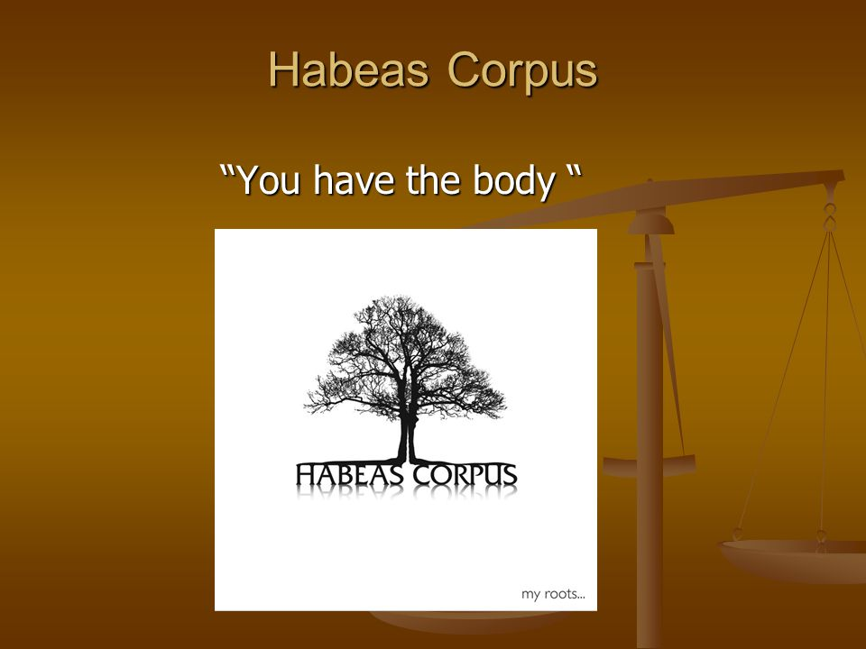 Habeas Corpus You have the body You have the body