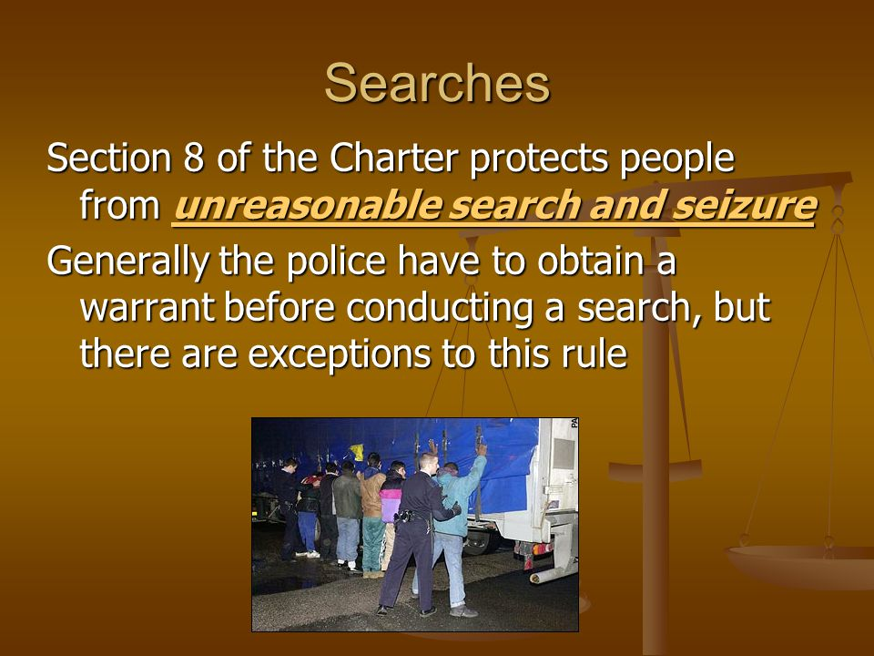 Searches Section 8 of the Charter protects people from unreasonable search and seizure unreasonable search and seizureunreasonable search and seizure Generally the police have to obtain a warrant before conducting a search, but there are exceptions to this rule