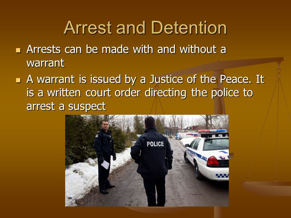 Arrests can be made with and without a warrant Arrests can be made with and without a warrant A warrant is issued by a Justice of the Peace.