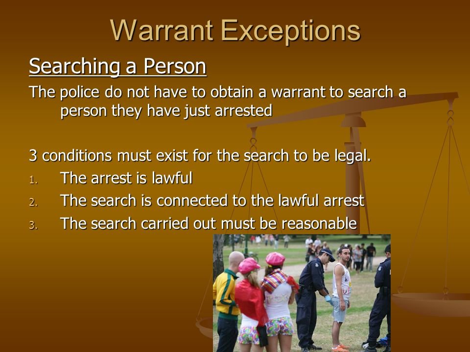 Warrant Exceptions Searching a Person The police do not have to obtain a warrant to search a person they have just arrested 3 conditions must exist for the search to be legal.