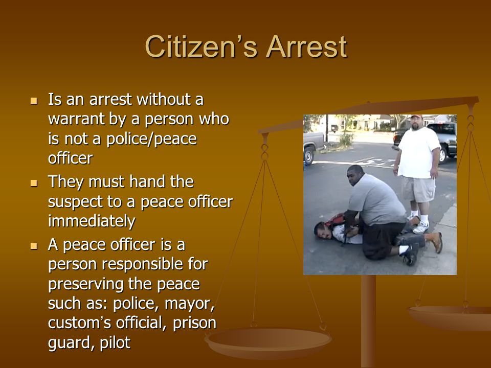 Citizen's Arrest Is an arrest without a warrant by a person who is not a police/peace officer Is an arrest without a warrant by a person who is not a police/peace officer They must hand the suspect to a peace officer immediately They must hand the suspect to a peace officer immediately A peace officer is a person responsible for preserving the peace such as: police, mayor, custom ' s official, prison guard, pilot A peace officer is a person responsible for preserving the peace such as: police, mayor, custom ' s official, prison guard, pilot
