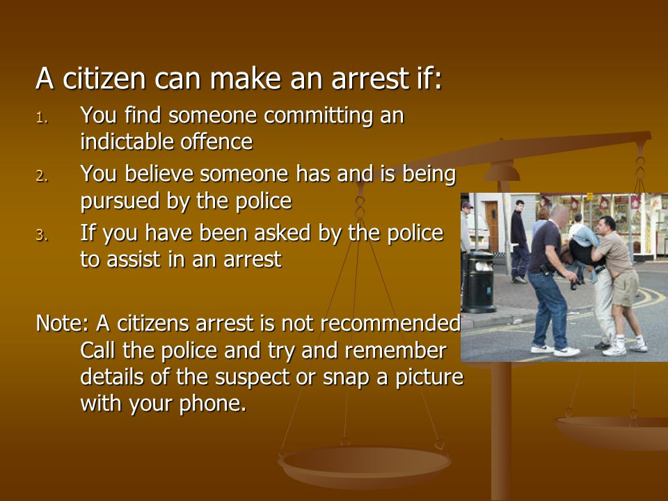A citizen can make an arrest if: 1. You find someone committing an indictable offence 2.