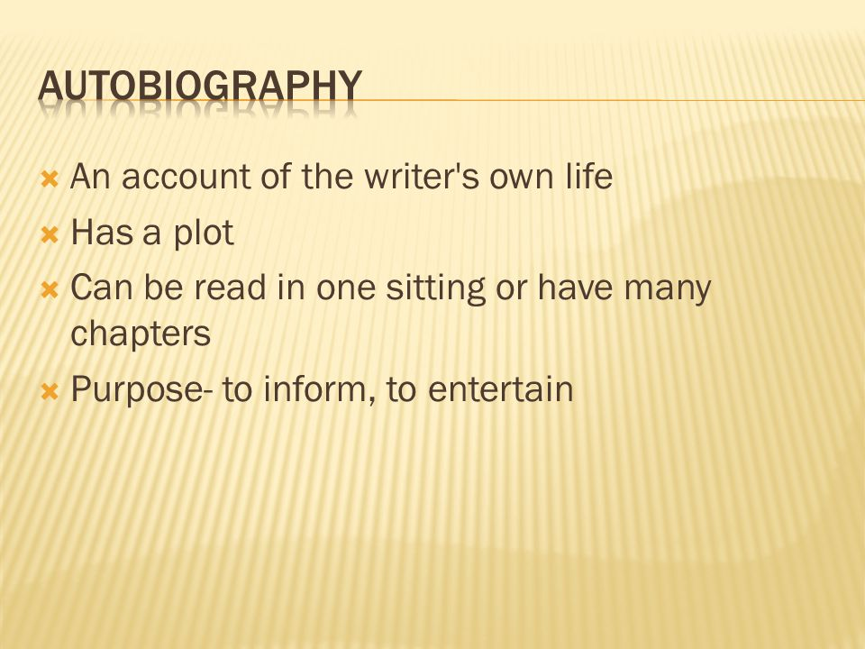  An account of the writer's own life  Has a plot  Can be read in one sitting or have many chapters  Purpose- to inform, to entertain
