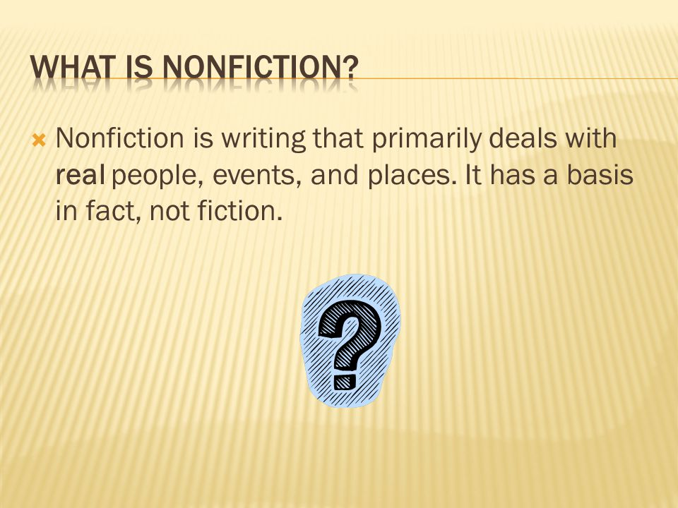  Nonfiction is writing that primarily deals with real people, events, and places. It has a basis in fact, not fiction.