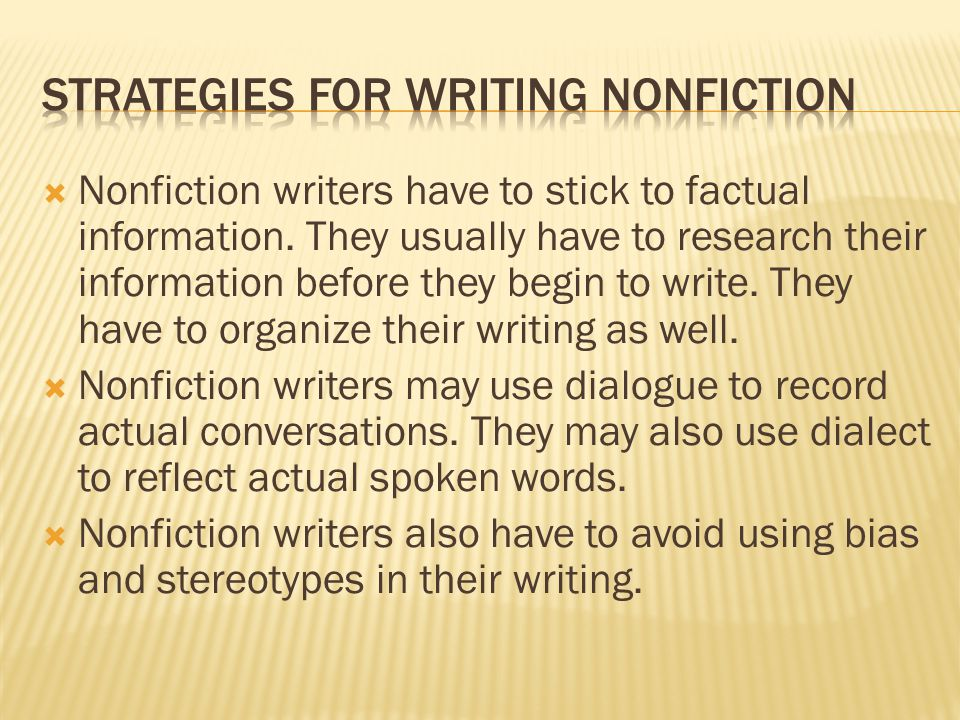  Nonfiction writers have to stick to factual information. They usually have to research their information before they begin to write. They have to or