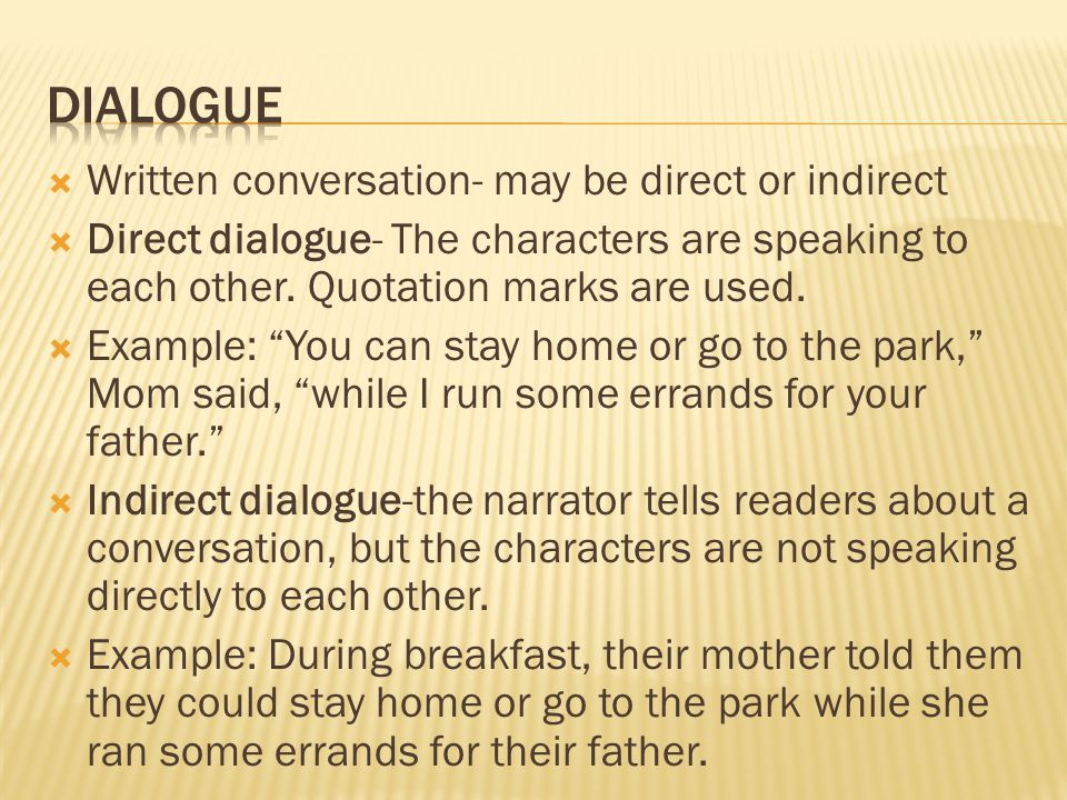 Written conversation- may be direct or indirect  Direct dialogue- The characters are speaking to each other. Quotation marks are used.  Example: ""