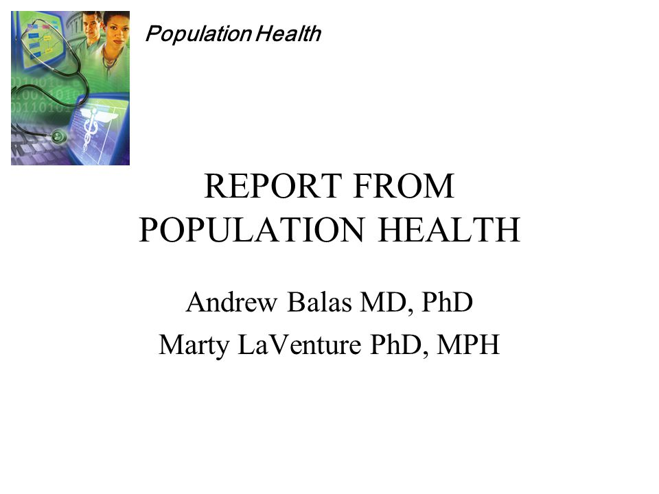 Population Health REPORT FROM POPULATION HEALTH Andrew Balas MD, PhD Marty LaVenture PhD, MPH
