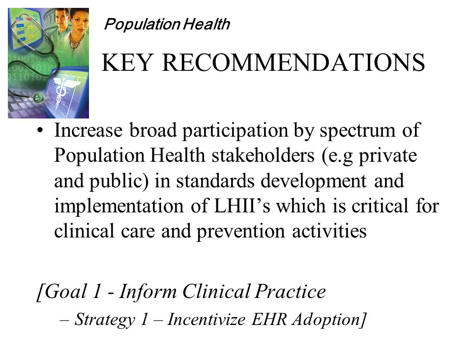Population Health KEY RECOMMENDATIONS Increase broad participation by spectrum of Population Health stakeholders (e.g private and public) in standards development and implementation of LHII's which is critical for clinical care and prevention activities [Goal 1 - Inform Clinical Practice –Strategy 1 – Incentivize EHR Adoption]