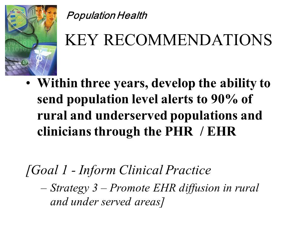 Population Health KEY RECOMMENDATIONS Within three years, develop the ability to send population level alerts to 90% of rural and underserved populations and clinicians through the PHR / EHR [Goal 1 - Inform Clinical Practice –Strategy 3 – Promote EHR diffusion in rural and under served areas]