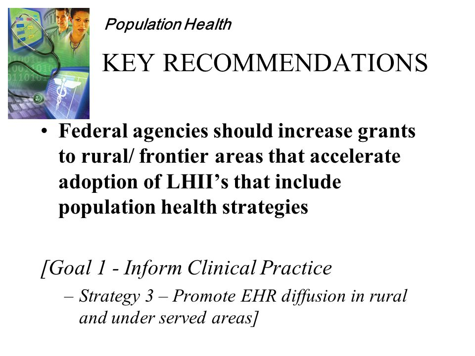 Population Health KEY RECOMMENDATIONS Federal agencies should increase grants to rural/ frontier areas that accelerate adoption of LHII's that include population health strategies [Goal 1 - Inform Clinical Practice –Strategy 3 – Promote EHR diffusion in rural and under served areas]