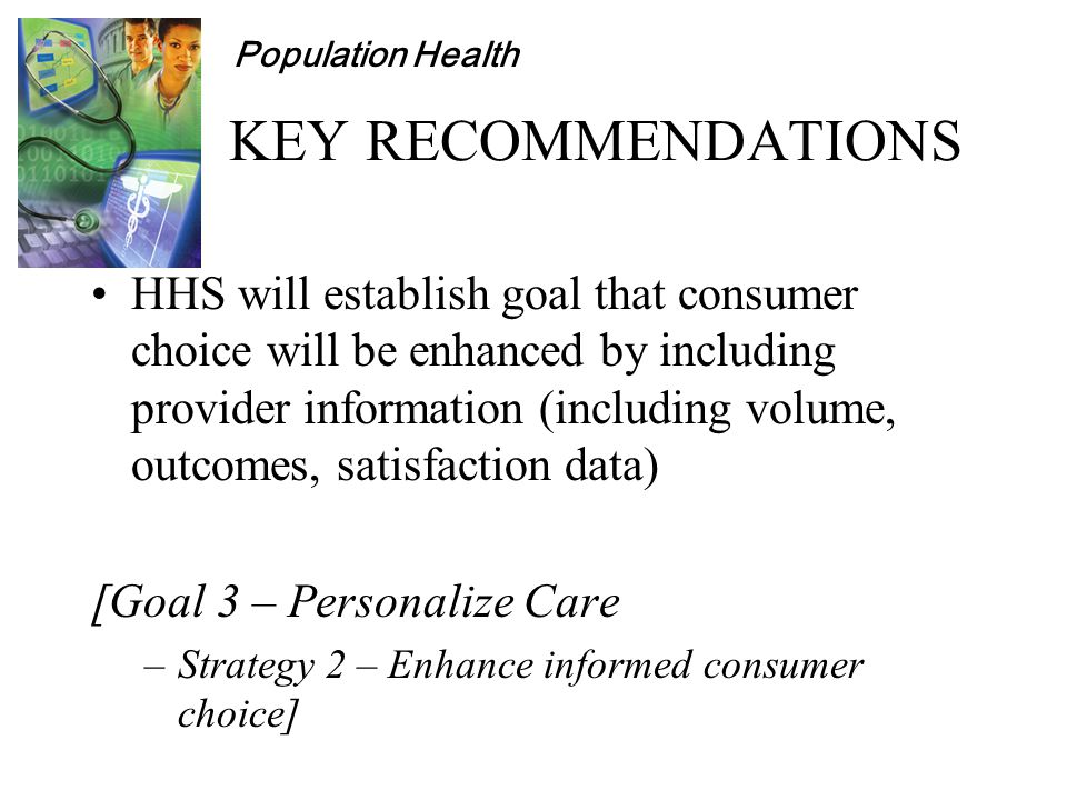Population Health KEY RECOMMENDATIONS HHS will establish goal that consumer choice will be enhanced by including provider information (including volume, outcomes, satisfaction data) [Goal 3 – Personalize Care –Strategy 2 – Enhance informed consumer choice]