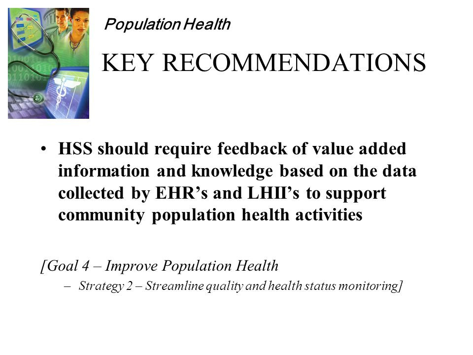 Population Health KEY RECOMMENDATIONS HSS should require feedback of value added information and knowledge based on the data collected by EHR's and LHII's to support community population health activities [Goal 4 – Improve Population Health –Strategy 2 – Streamline quality and health status monitoring]