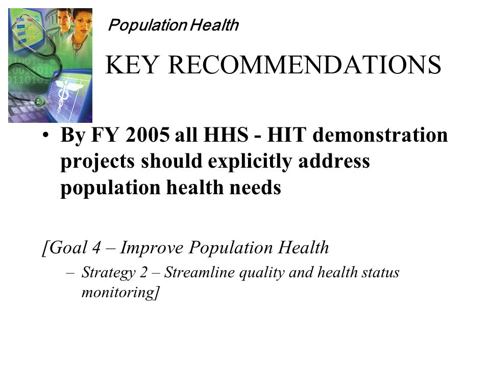 Population Health KEY RECOMMENDATIONS By FY 2005 all HHS - HIT demonstration projects should explicitly address population health needs [Goal 4 – Improve Population Health –Strategy 2 – Streamline quality and health status monitoring]