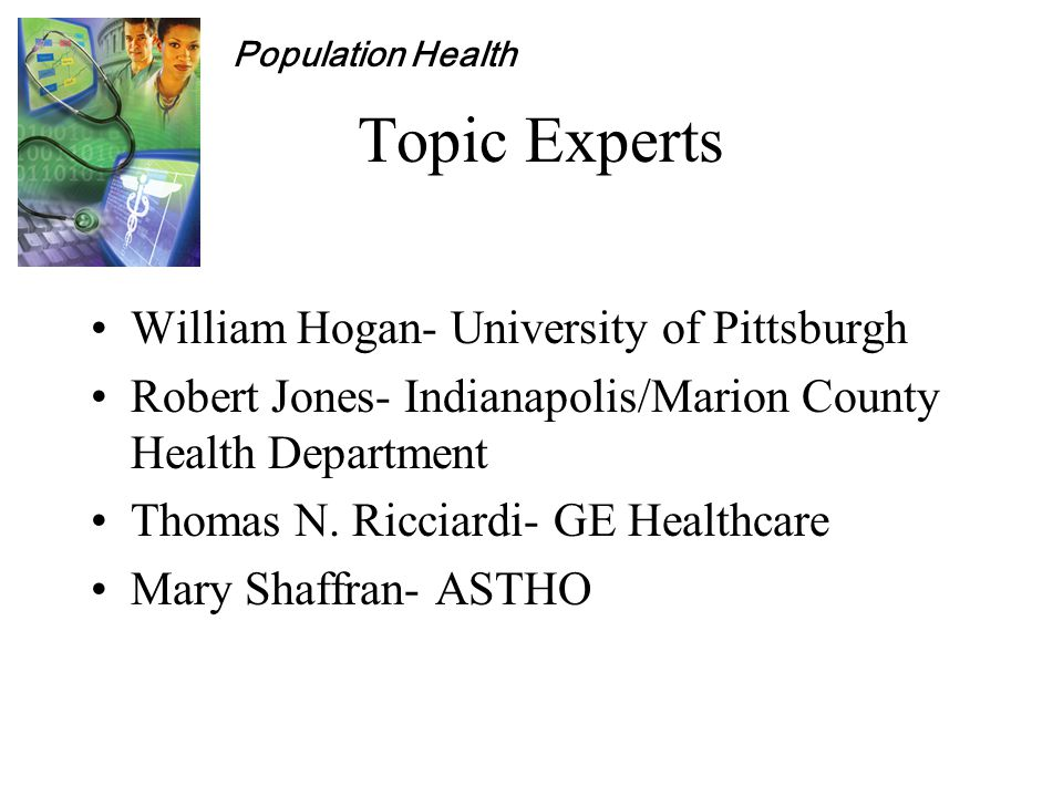 Population Health Topic Experts William Hogan- University of Pittsburgh Robert Jones- Indianapolis/Marion County Health Department Thomas N.