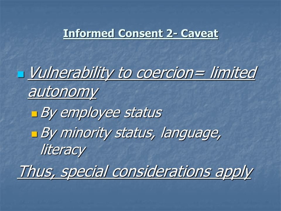 Informed Consent 2- Caveat Vulnerability to coercion= limited autonomy Vulnerability to coercion= limited autonomy By employee status By employee status By minority status, language, literacy By minority status, language, literacy Thus, special considerations apply