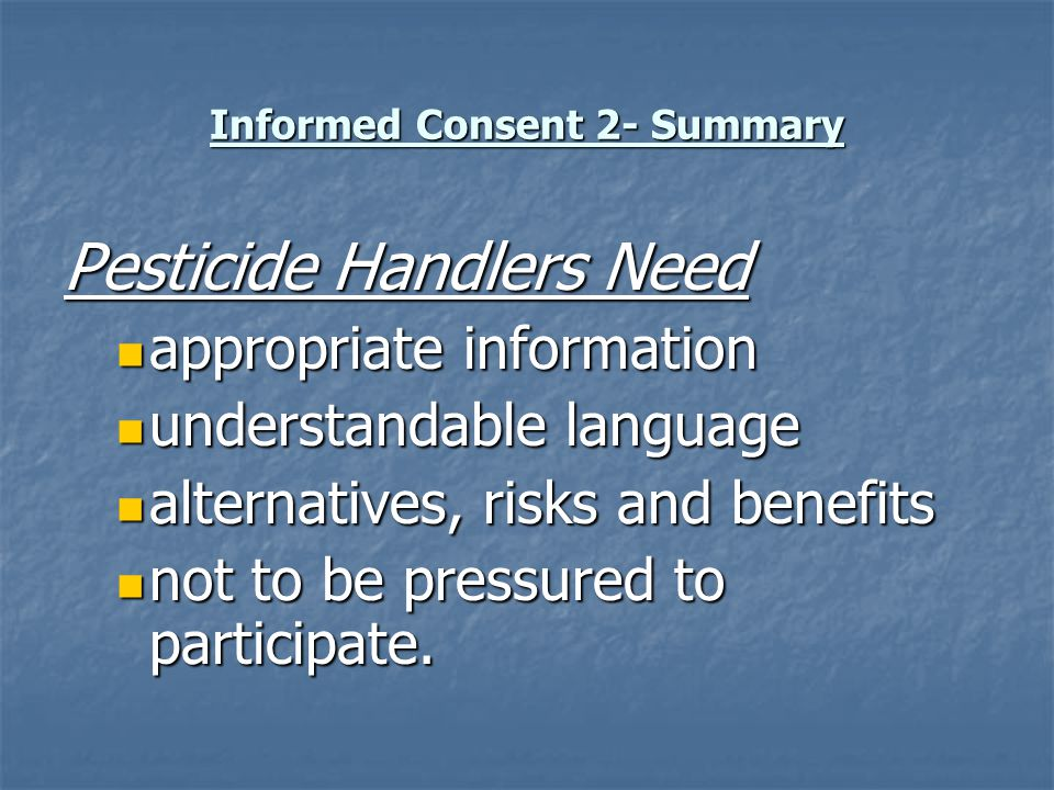Informed Consent 2- Summary Pesticide Handlers Need appropriate information appropriate information understandable language understandable language al