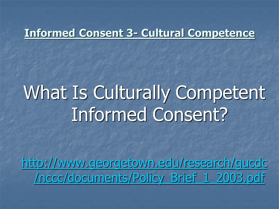Informed Consent 3- Cultural Competence What Is Culturally Competent Informed Consent? http://www.georgetown.edu/research/gucdc /nccc/documents/Policy