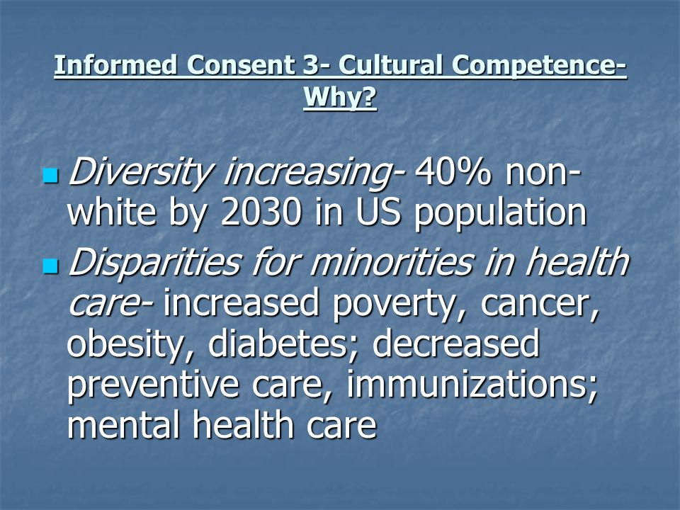 Informed Consent 3- Cultural Competence- Why? Diversity increasing- 40% non- white by 2030 in US population Diversity increasing- 40% non- white by 20