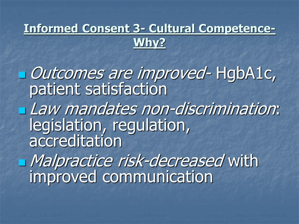 Informed Consent 3- Cultural Competence- Why? Outcomes are improved- HgbA1c, patient satisfaction Outcomes are improved- HgbA1c, patient satisfaction
