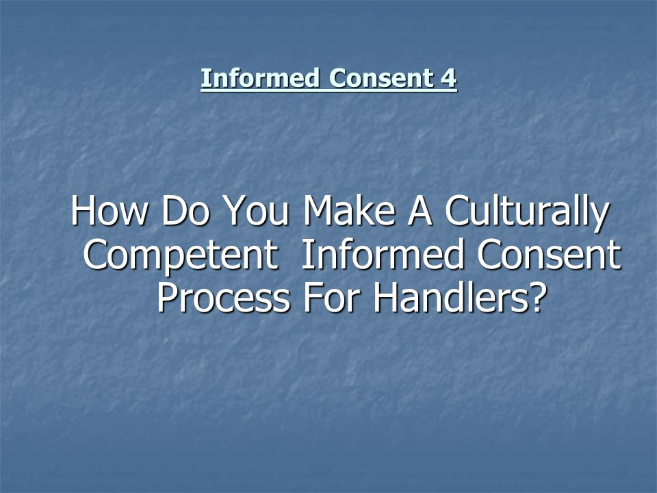 Informed Consent 4 How Do You Make A Culturally Competent Informed Consent Process For Handlers