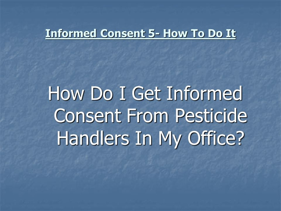 Informed Consent 5- How To Do It How Do I Get Informed Consent From Pesticide Handlers In My Office