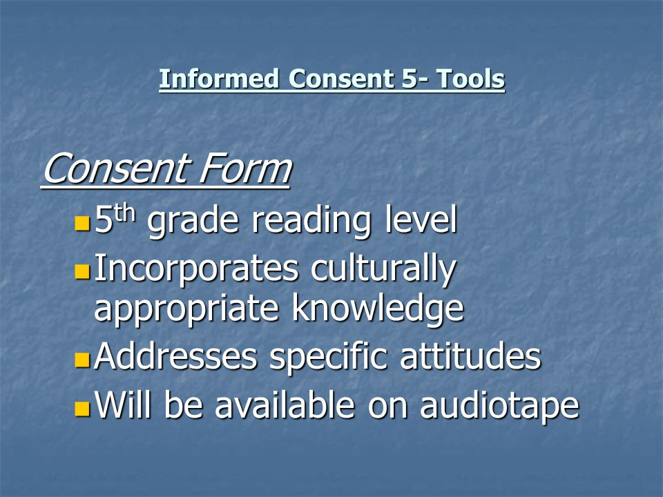 Informed Consent 5- Tools Consent Form 5 th grade reading level 5 th grade reading level Incorporates culturally appropriate knowledge Incorporates cu