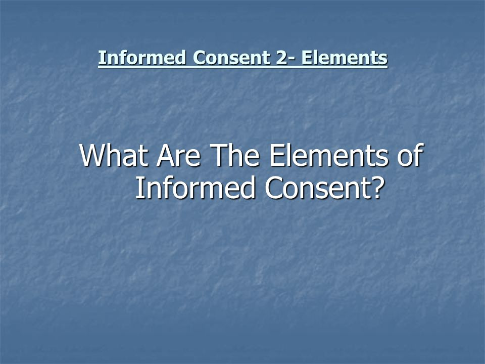 Informed Consent 2- Elements Both federal and state law apply Both federal and state law apply Research- 21 CFR Food and Drugs, 45 CFR Public Welfare Research- 21 CFR Food and Drugs, 45 CFR Public Welfare Treatment- RCW 7.70.050 proof of breach of duty, RCW 7.70.060 contents of consent form Treatment- RCW 7.70.050 proof of breach of duty, RCW 7.70.060 contents of consent form