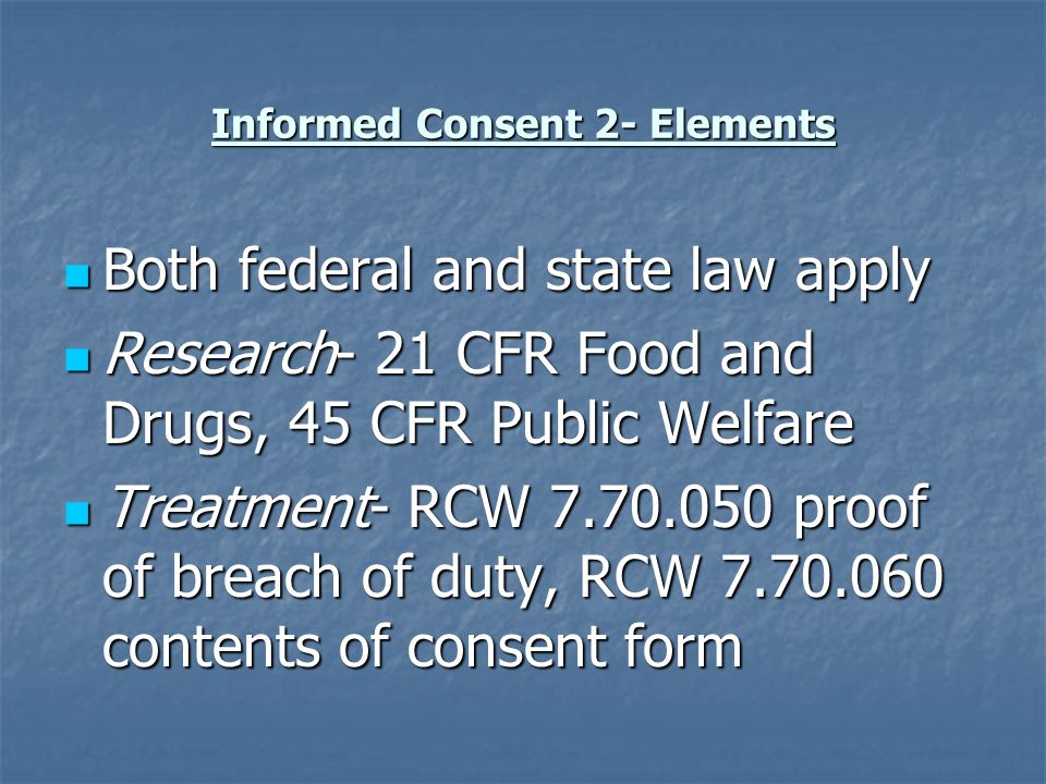Informed Consent 2- Elements Both federal and state law apply Both federal and state law apply Research- 21 CFR Food and Drugs, 45 CFR Public Welfare