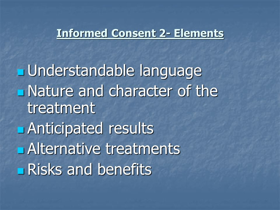 Informed Consent 2- Elements Understandable language Understandable language Nature and character of the treatment Nature and character of the treatme