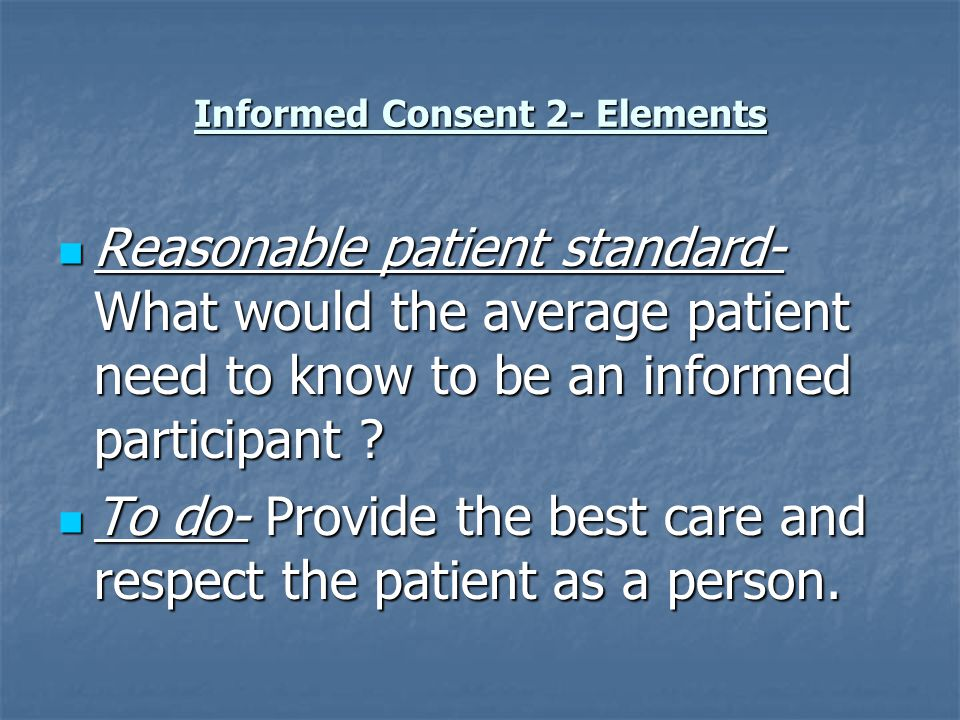Informed Consent 2- Elements Reasonable patient standard- What would the average patient need to know to be an informed participant .