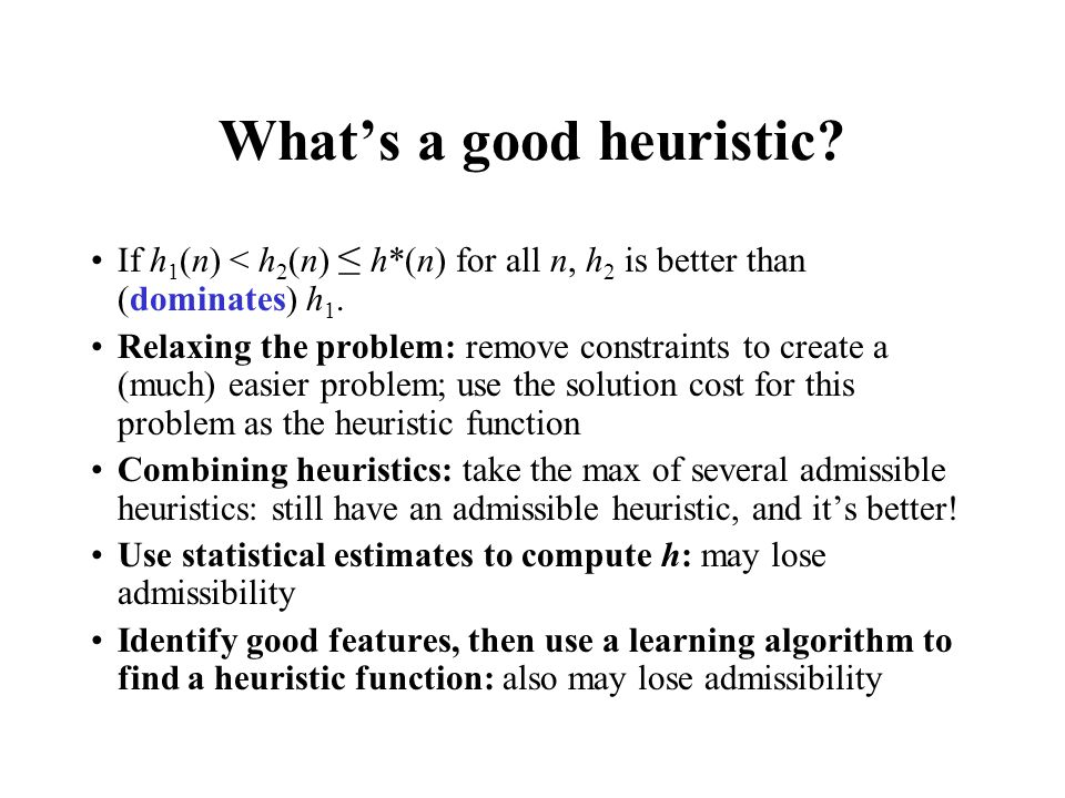 What's a good heuristic? If h 1 (n) < h 2 (n) ≤ h*(n) for all n, h 2 is better than (dominates) h 1. Relaxing the problem: remove constraints to creat