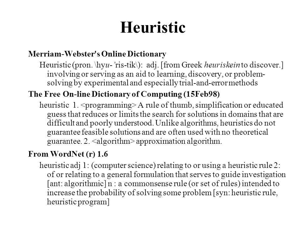 Heuristic Merriam-Webster's Online Dictionary Heuristic (pron. \hyu-'ris-tik\): adj. [from Greek heuriskein to discover.] involving or serving as an a