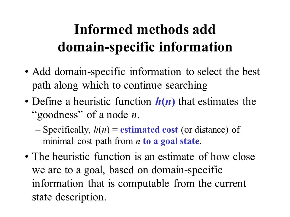 Informed methods add domain-specific information Add domain-specific information to select the best path along which to continue searching Define a he