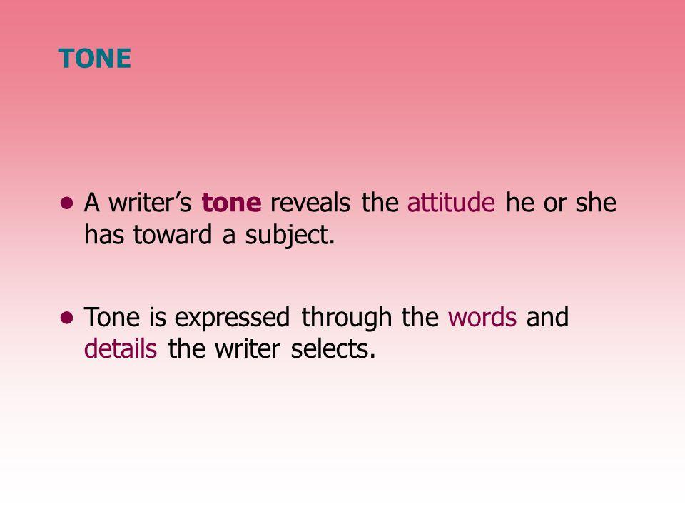 TONE A writer's tone reveals the attitude he or she has toward a subject.