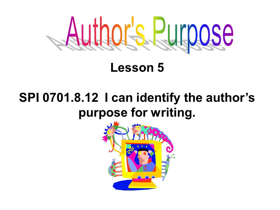 Lesson 5 SPI 0701.8.12 I can identify the author's purpose for writing.