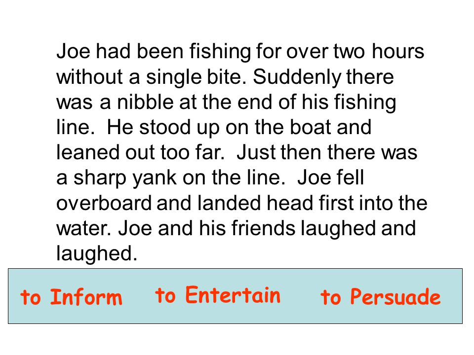 to Inform to Entertain to Persuade Joe had been fishing for over two hours without a single bite. Suddenly there was a nibble at the end of his fishin